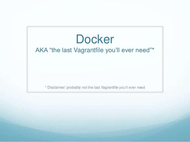 "Docker AKA ""the last Vagrantfile you'll ever need""* * Disclaimer: probably not the last Vagrantfile you'll ever need"