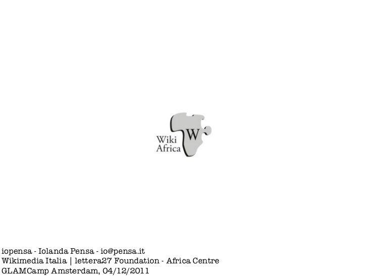 iopensa - Iolanda Pensa - io@pensa.itWikimedia Italia   lettera27 Foundation - Africa CentreGLAMCamp Amsterdam, 04/12/2011
