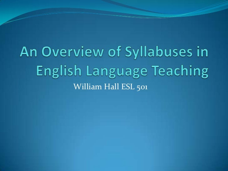 An Overview of Syllabuses in English Language Teaching<br />William Hall ESL 501<br />