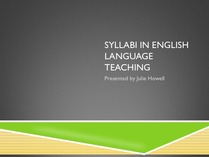SYLLABI IN ENGLISH LANGUAGE TEACHING Presented by Julie Howell