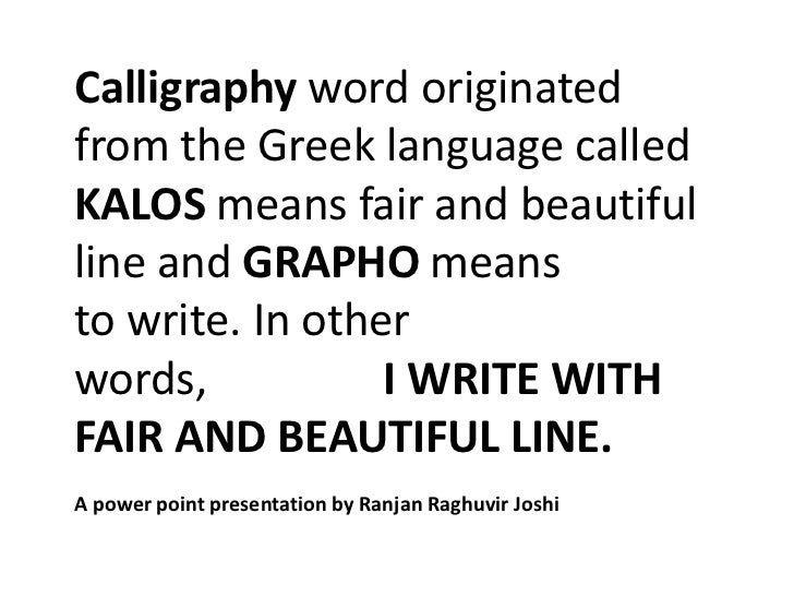Calligraphy word originatedfrom the Greek language calledKALOS means fair and beautifulline and GRAPHO meansto write. In o...
