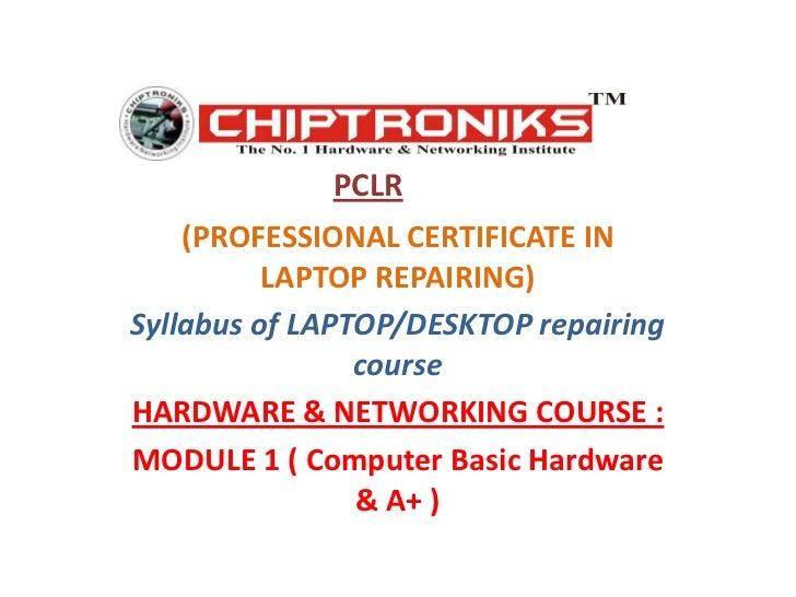 PCLR<br />(PROFESSIONAL CERTIFICATE IN LAPTOP REPAIRING)<br />Syllabus of LAPTOP/DESKTOP repairing course<br />HARDWARE & ...