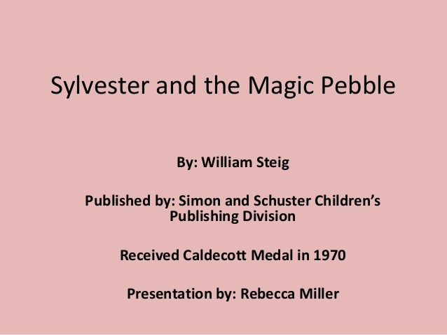 Sylvester and the Magic Pebble By: William Steig Published by: Simon and Schuster Children's Publishing Division Received ...