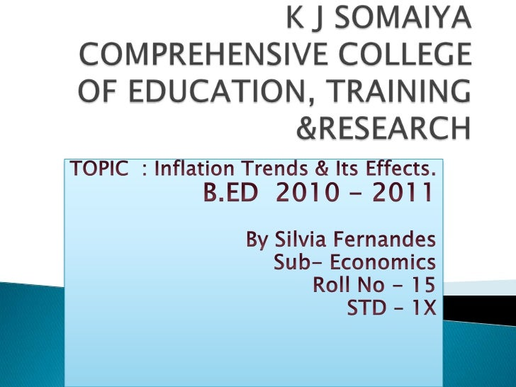K J SOMAIYA COMPREHENSIVE COLLEGE OF EDUCATION, TRAINING &RESEARCH<br />TOPIC  : Inflation Trends & Its Effects.<br />B.ED...