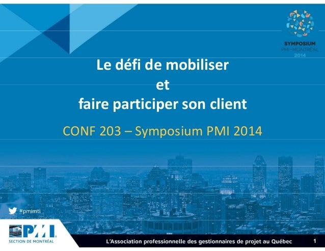 1  Le défi de mobiliser  et  faire participer son client  CONF 203 – Symposium PMI 2014