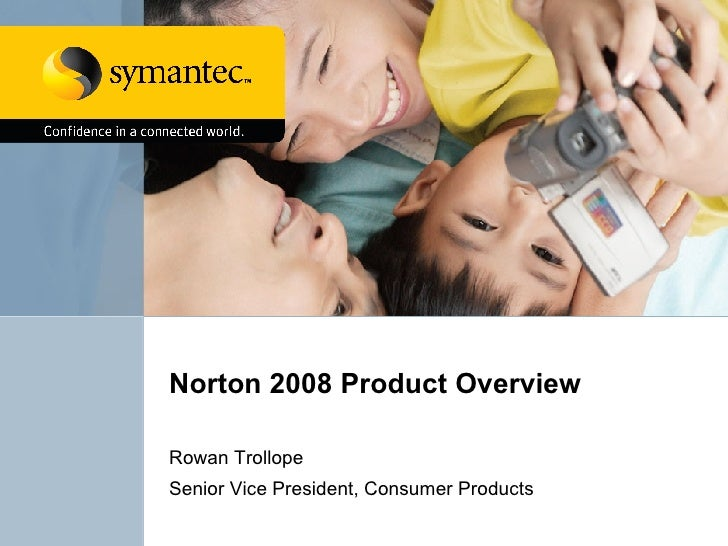 Norton 2008 Product Overview Rowan Trollope Senior Vice President, Consumer Products