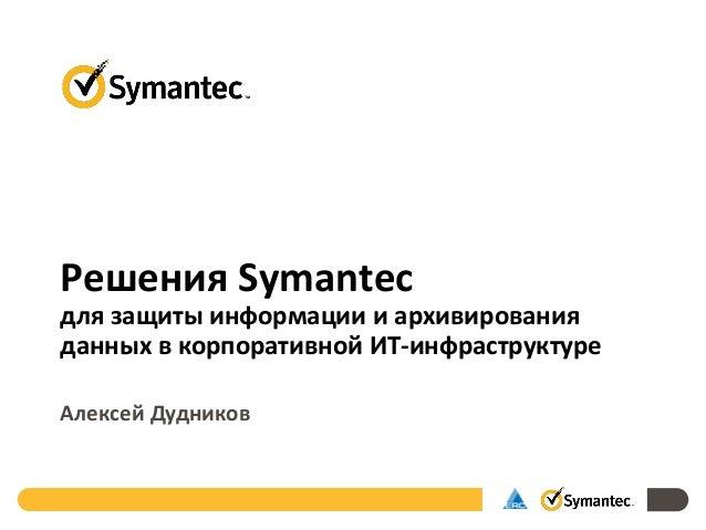 Решения Symantec для защиты информации и архивирования данных в корпоративной ИТ-инфраструктуре Алексей Дудников