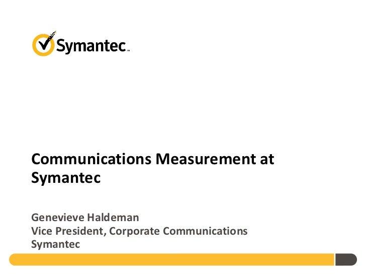 Communications Measurement at Symantec Genevieve Haldeman Vice President, Corporate Communications Symantec