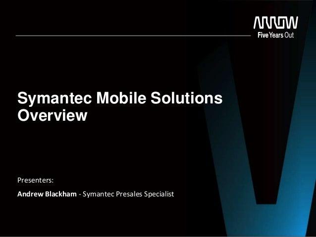 Symantec Mobile Solutions Overview Presenters: Andrew Blackham - Symantec Presales Specialist