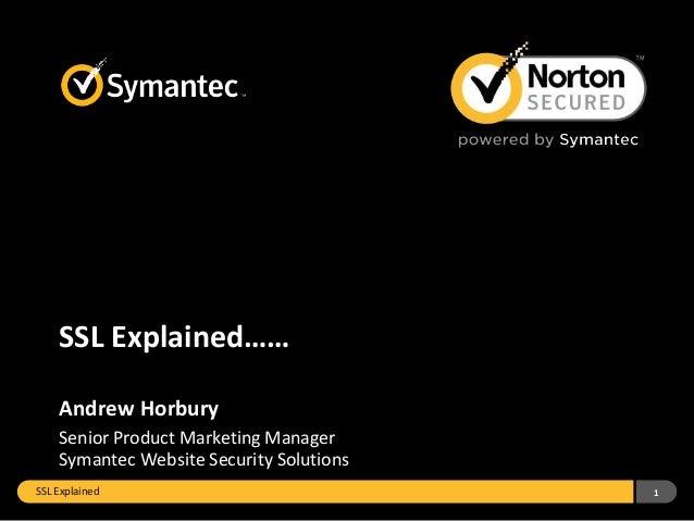 SSL Explained…… Andrew Horbury Senior Product Marketing Manager Symantec Website Security Solutions SSL Explained  1