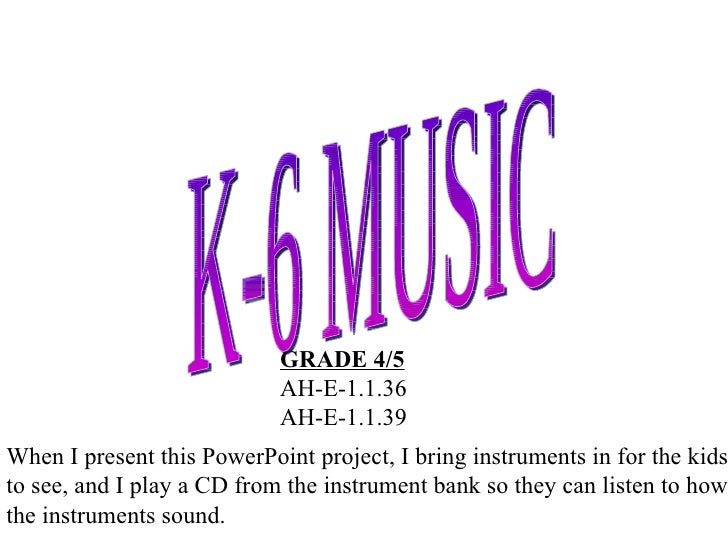 K-6 MUSIC GRADE 4/5 AH-E-1.1.36 AH-E-1.1.39 When I present this PowerPoint project, I bring instruments in for the kids to...