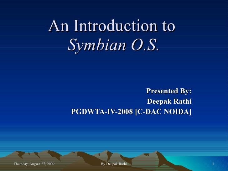 An Introduction to   Symbian O.S. Presented By: Deepak Rathi PGDWTA-IV-2008 [C-DAC NOIDA]