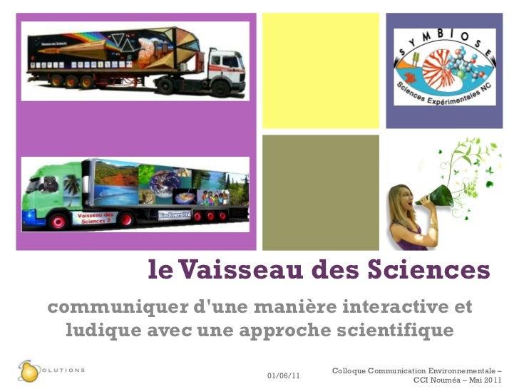 le Vaisseau des Sciences   communiquer d'une manière interactive et ludique avec une approche scientifique 01/06/11 Colloq...