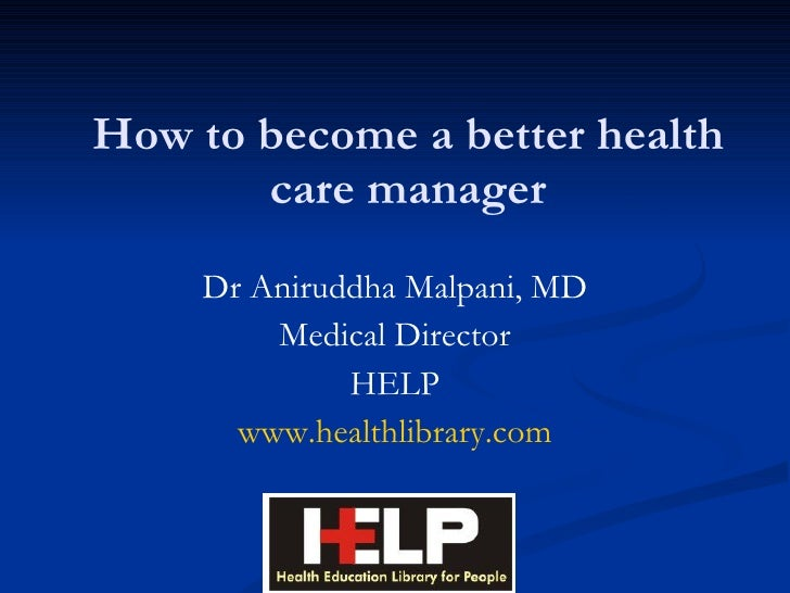 How to become a better health care manager Dr Aniruddha Malpani, MD Medical Director HELP www.healthlibrary.com