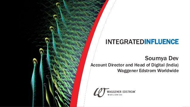 INTEGRATEDINFLUENCE Soumya Dev Account Director and Head of Digital (India) Waggener Edstrom Worldwide