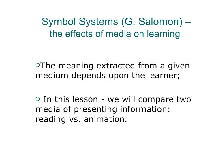 Symbol Systems (G. Salomon) – the effects of media on learning   <ul><li>The meaning extracted from a given medium depends...