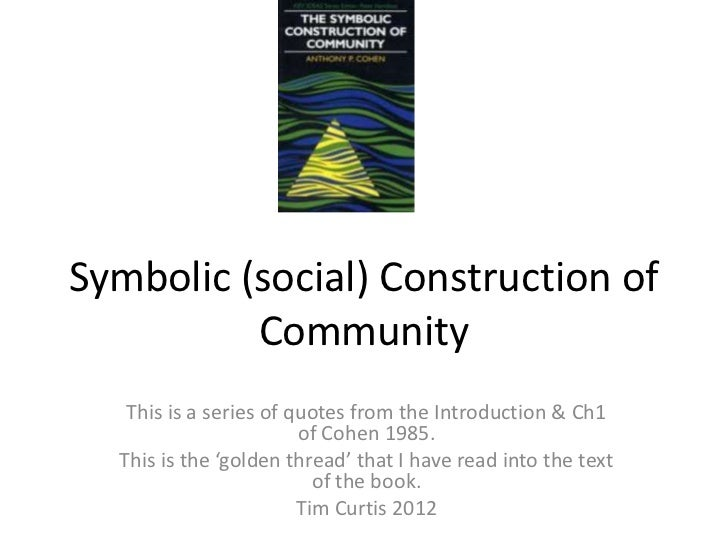 Symbolic (social) Construction of          Community   This is a series of quotes from the Introduction & Ch1             ...