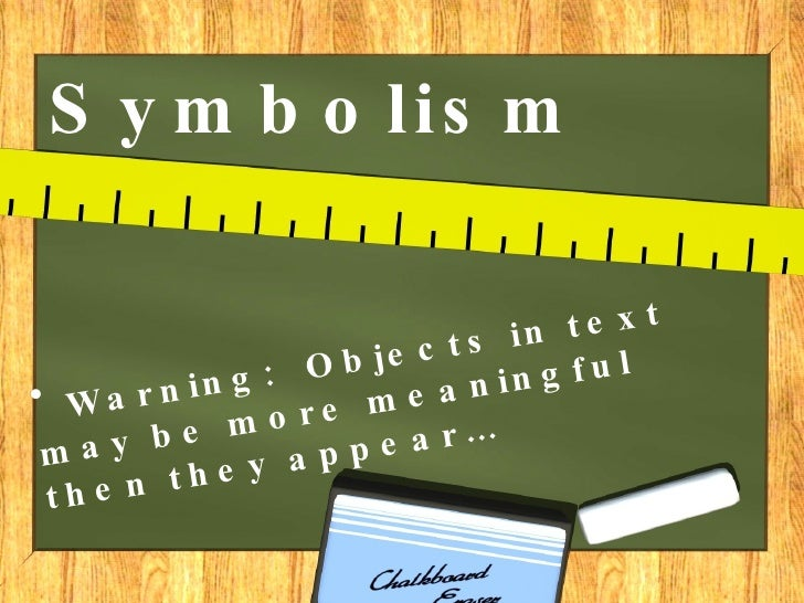 Symbolism <ul><li>Warning:  Objects in text may be more meaningful then they appear… </li></ul>