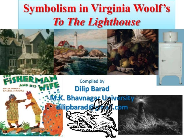 Symbolism in Virginia Woolf's To The Lighthouse Compiled by Dilip Barad M.K. Bhavnagar University dilipbarad@gmail.com
