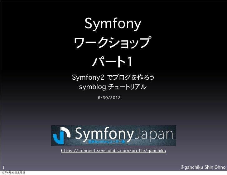 Symfony                   ワークショップ                     パート1                  Symfony2 でブログを作ろう                    symblog チ...