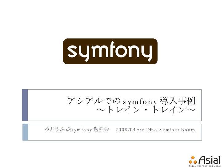 アシアルでの symfony 導入事例 ~トレイン・トレイン~ ゆどうふ @symfony 勉強会  2008/04/09 Dino Seminer Room