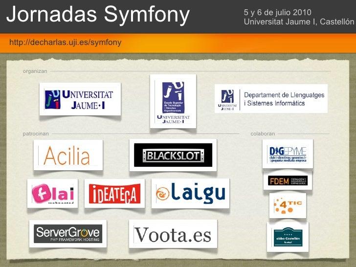 Jornadas Symfony                  5 y 6 de julio 2010                                   Universitat Jaume I, Castellón  ht...