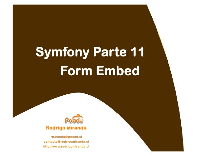 Symfony Parte 11    Form Embed      Rodrigo Miranda      rmiranda@poodu.cl  contacto@rodrigomiranda.cl  http://www.rodrigo...