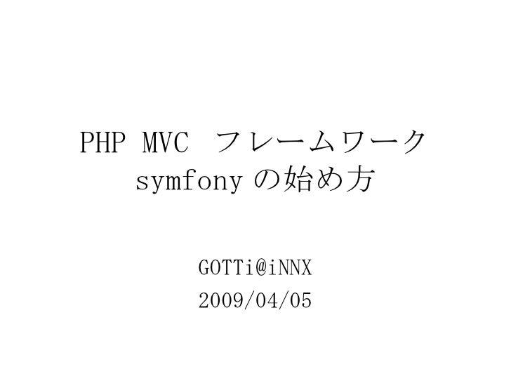 PHP MVC  フレームワーク symfony の始め方 [email_address] 2009/04/05
