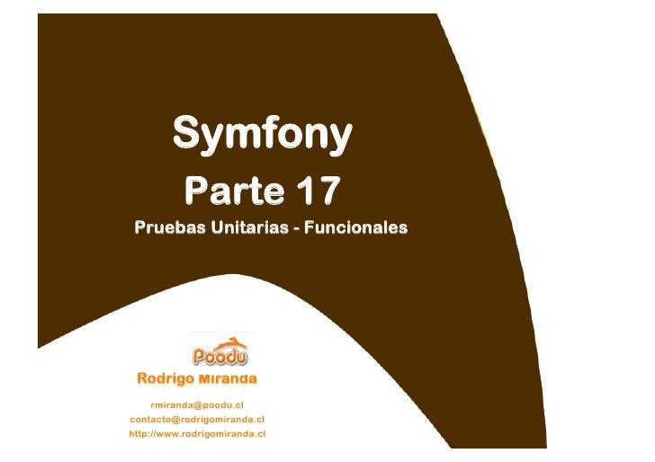 Symfony            Parte 17  Pruebas Unitarias - Funcionales      Rodrigo Miranda     rmiranda@poodu.cl contacto@rodrigomi...