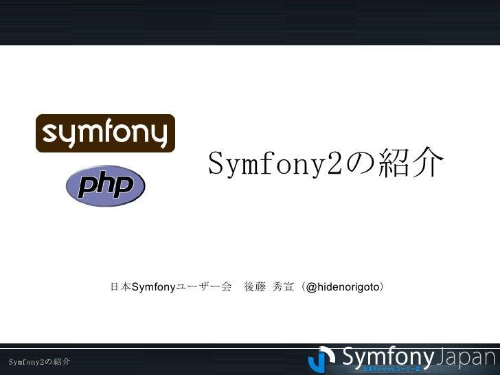 Symfony2 の紹介 日本Symfonyユーザー会 後藤 秀宣(@hidenorigoto)