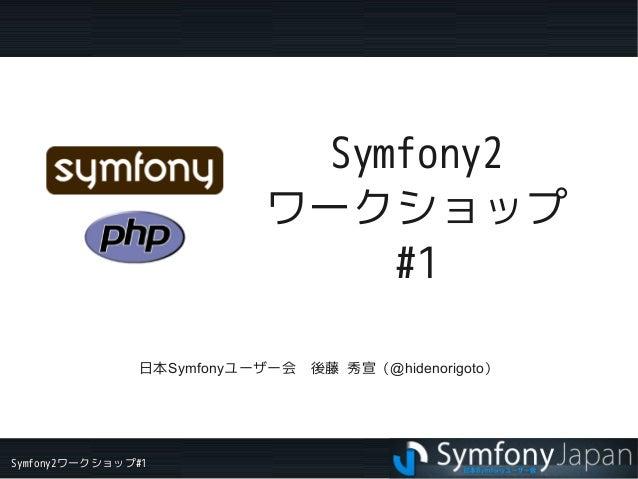 Symfony2ワークショップ#1 Symfony2 ワークショップ #1 日本Symfonyユーザー会 後藤 秀宣(@hidenorigoto)