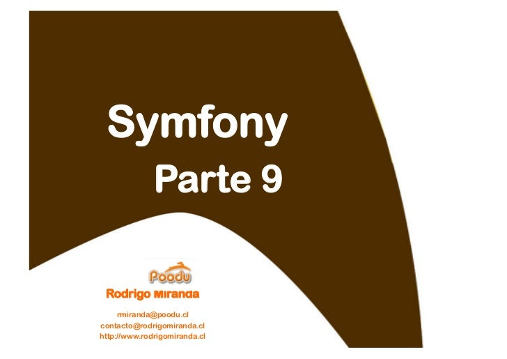 Symfony               Parte 9   Rodrigo Miranda     rmiranda@poodu.cl contacto@rodrigomiranda.cl http://www.rodrigomiranda...