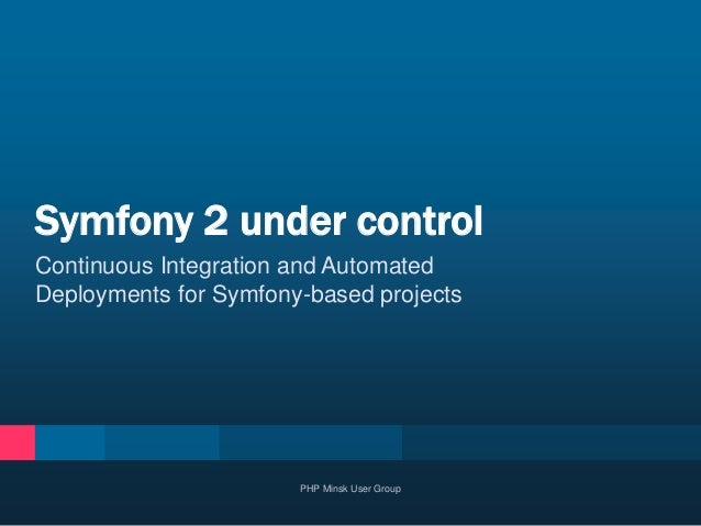 Continuous Integration and Automated Deployments for Symfony-based projects Symfony 2 under control PHP Minsk User Group