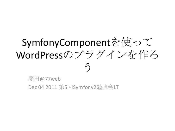 SymfonyComponentを使ってWordPressのプラグインを作ろ            う 菱田@77web Dec 04 2011 第5回Symfony2勉強会LT