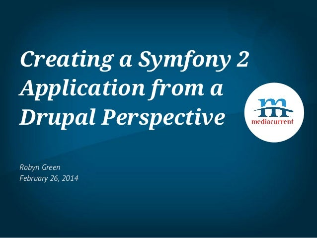 Creating a Symfony 2 Application from a Drupal Perspective Robyn Green February 26, 2014