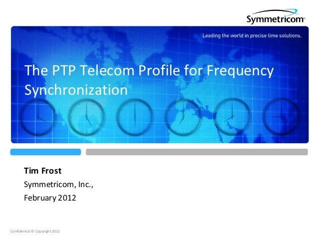 The PTP Telecom Profile for Frequency        Synchronization       Tim Frost       Symmetricom, Inc.,       February 2012C...