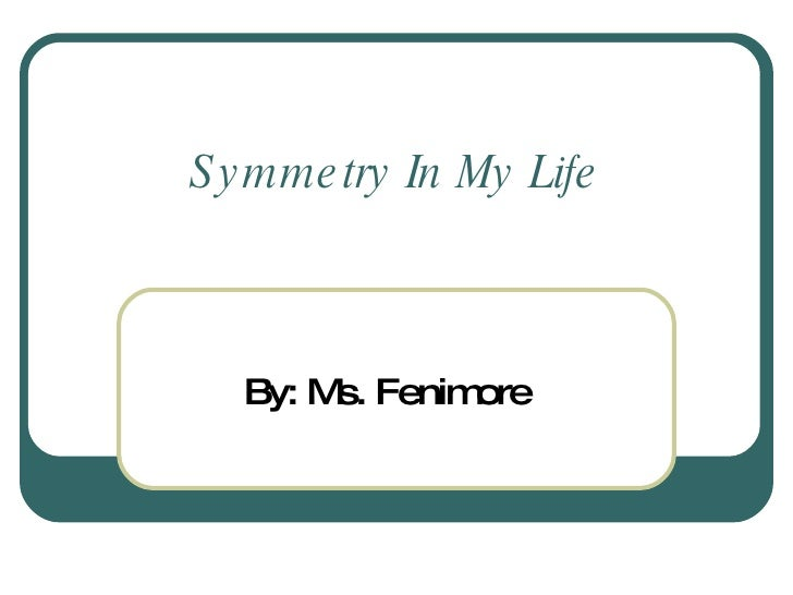 Symmetry In My Life By: Ms. Fenimore