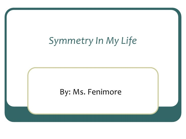 Symmetry In My Life<br />By: Ms. Fenimore<br />