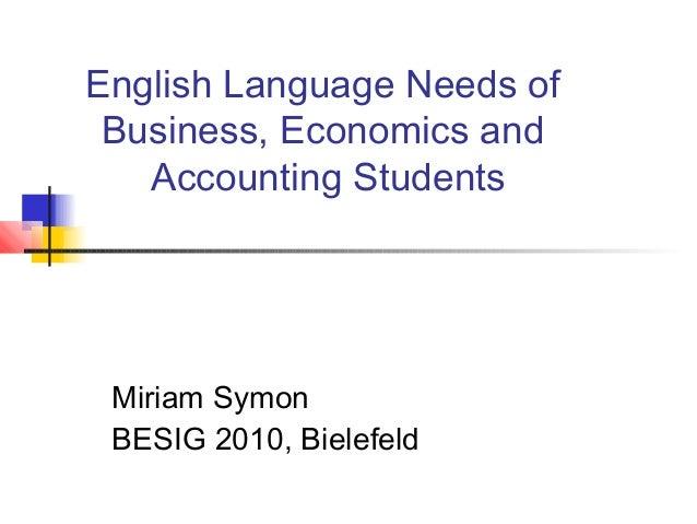 English Language Needs of Business, Economics and Accounting Students Miriam Symon BESIG 2010, Bielefeld