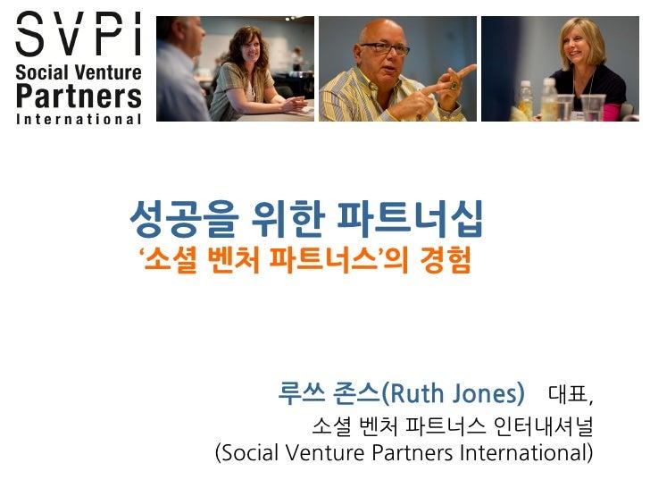 성공을 위한 파트너십 '소셜 벤처 파트너스'의 경험             루쓰 존스(Ruth Jones) 대표,              소셜 벤처 파트너스 인터내셔널    (Social Venture Partners I...