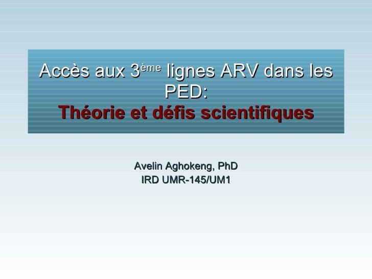 Accès aux 3 ème  lignes ARV dans les PED: Théorie et défis scientifiques Avelin Aghokeng, PhD IRD UMR-145/UM1