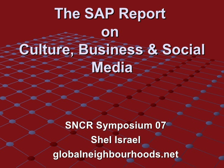 The SAP Report  on  Culture, Business & Social Media SNCR Symposium 07 Shel Israel globalneighbourhoods.net