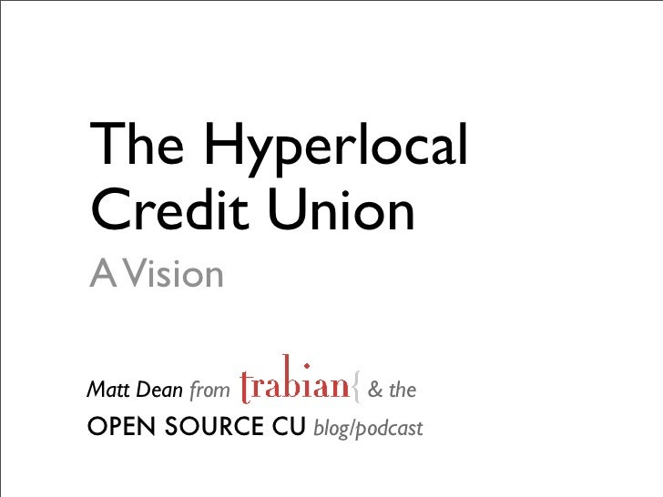 The Hyperlocal Credit Union A Vision  Matt Dean from        & the OPEN SOURCE CU blog/podcast