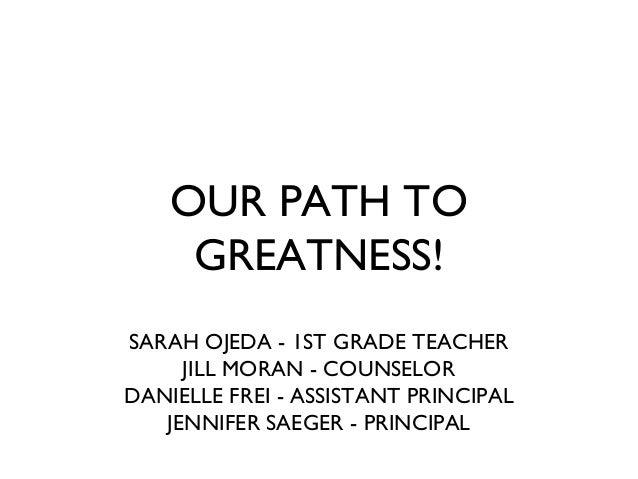 OUR PATH TO GREATNESS! SARAH OJEDA - 1ST GRADE TEACHER JILL MORAN - COUNSELOR DANIELLE FREI - ASSISTANT PRINCIPAL JENNIFER...