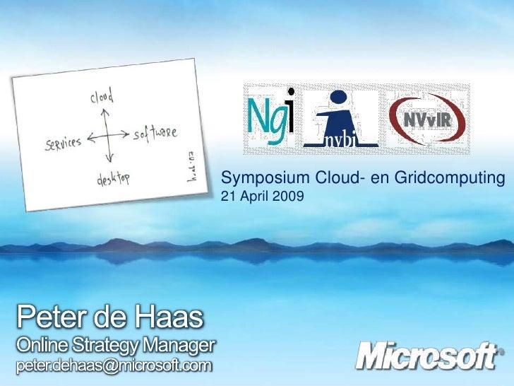 Symposium Cloud- en Gridcomputing<br />21 April 2009<br />Peter de HaasOnline Strategy Manager<br />peter.dehaas@microsoft...