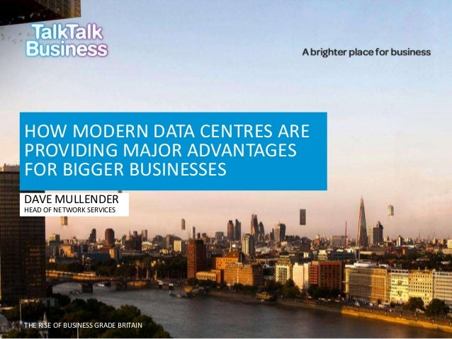 THE RISE OF BUSINESS GRADE BRITAIN HOW MODERN DATA CENTRES ARE PROVIDING MAJOR ADVANTAGES FOR BIGGER BUSINESSES DAVE MULLE...
