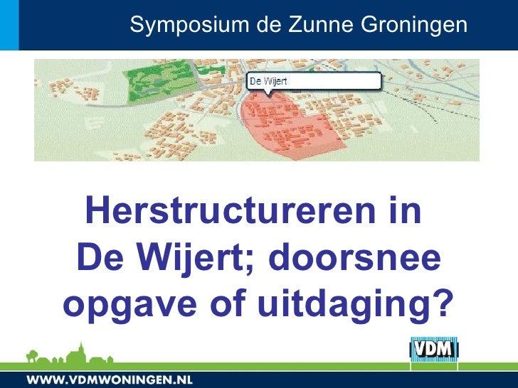 Symposium de Zunne Groningen      Herstructureren in  De Wijert; doorsnee opgave of uitdaging?