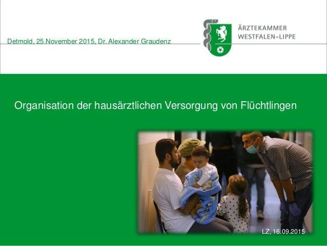 Organisation der hausärztlichen Versorgung von Flüchtlingen Detmold, 25.November 2015, Dr. Alexander Graudenz LZ, 16.09.20...