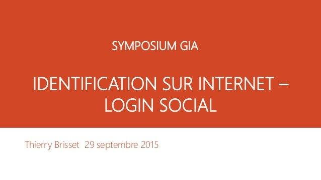 IDENTIFICATION SUR INTERNET – LOGIN SOCIAL Thierry Brisset 29 septembre 2015 SYMPOSIUM GIA