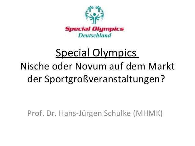 Special Olympics Nische oder Novum auf dem Markt der Sportgroßveranstaltungen? Prof. Dr. Hans-Jürgen Schulke (MHMK)